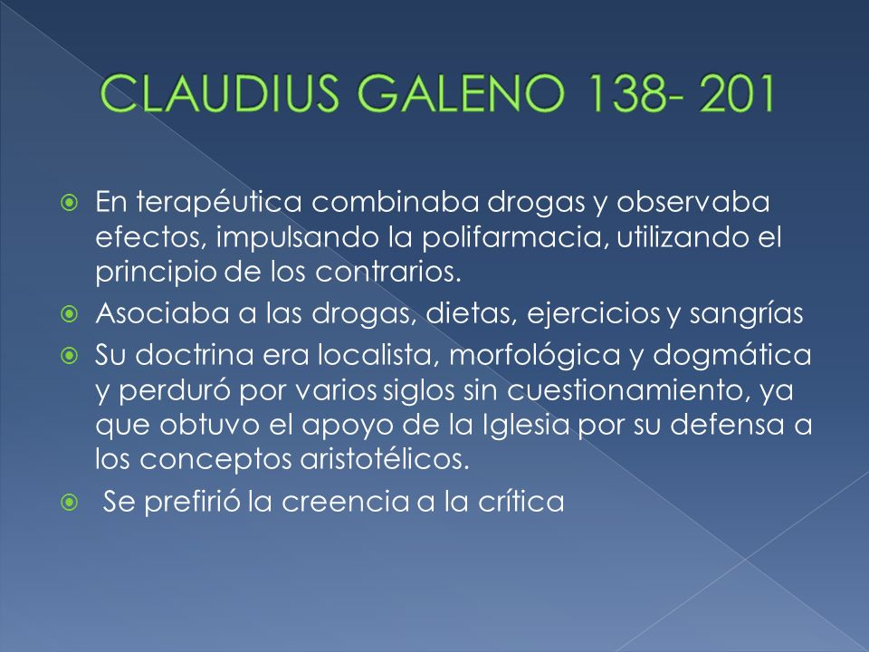 CLAUDIUS GALENO 138- 201 En terapéutica combinaba drogas y observaba efectos, impulsando la polifarmacia, utilizando el principio de los contrarios.