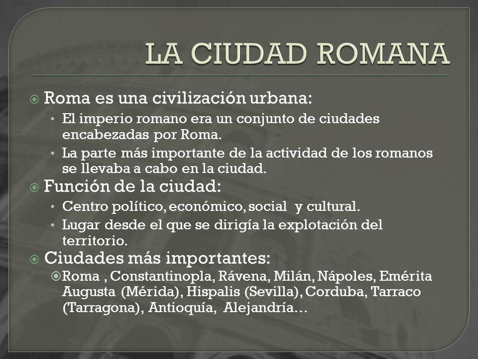 LA CIUDAD ROMANA Roma es una civilización urbana:
