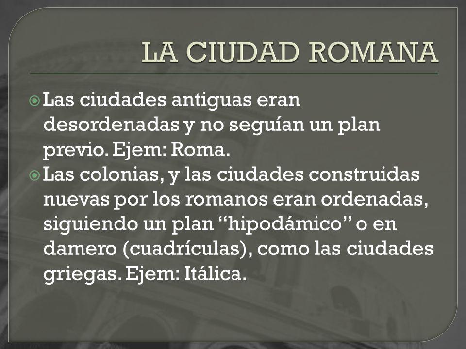 LA CIUDAD ROMANA Las ciudades antiguas eran desordenadas y no seguían un plan previo. Ejem: Roma.