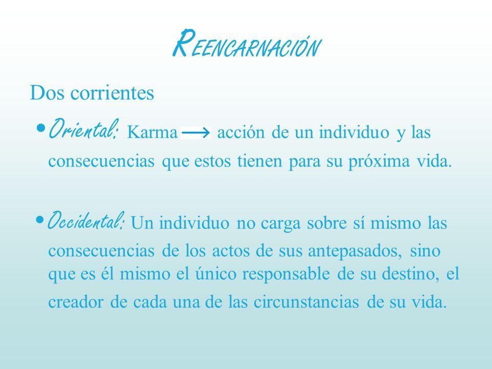 REENCARNACIÓN Dos corrientes. Oriental: Karma acción de un individuo y las consecuencias que estos tienen para su próxima vida.