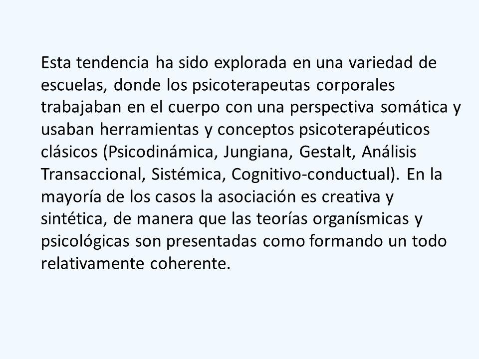 Esta tendencia ha sido explorada en una variedad de escuelas, donde los psicoterapeutas corporales trabajaban en el cuerpo con una perspectiva somática y usaban herramientas y conceptos psicoterapéuticos clásicos (Psicodinámica, Jungiana, Gestalt, Análisis Transaccional, Sistémica, Cognitivo-conductual).