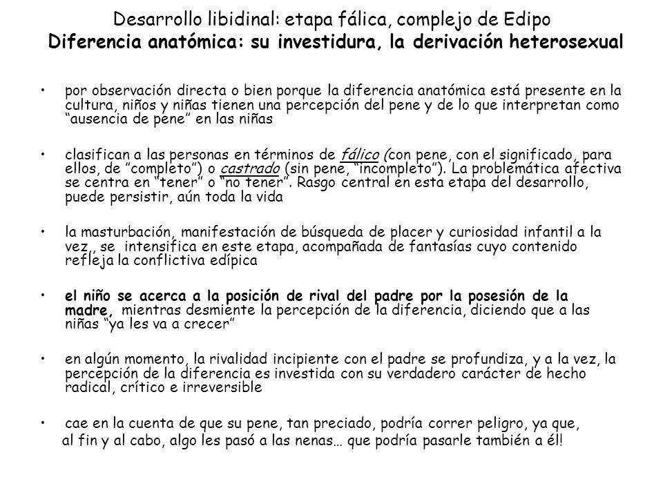 Desarrollo libidinal: etapa fálica, complejo de Edipo Diferencia anatómica: su investidura, la derivación heterosexual