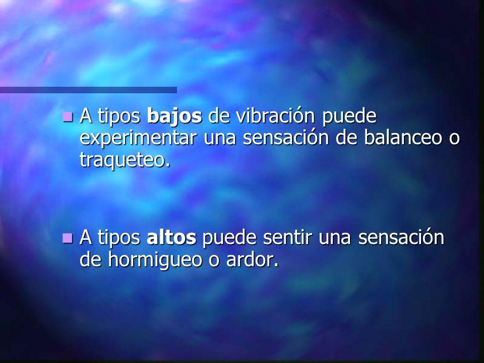 A tipos bajos de vibración puede experimentar una sensación de balanceo o traqueteo.