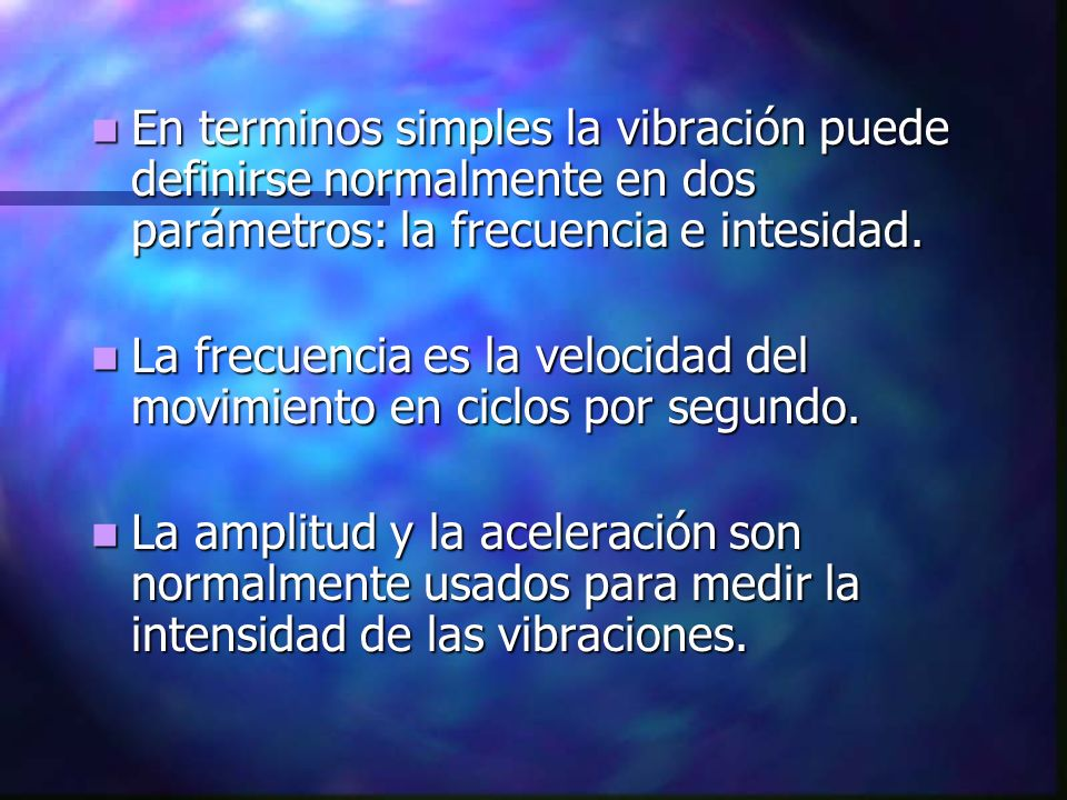 En terminos simples la vibración puede definirse normalmente en dos parámetros: la frecuencia e intesidad.