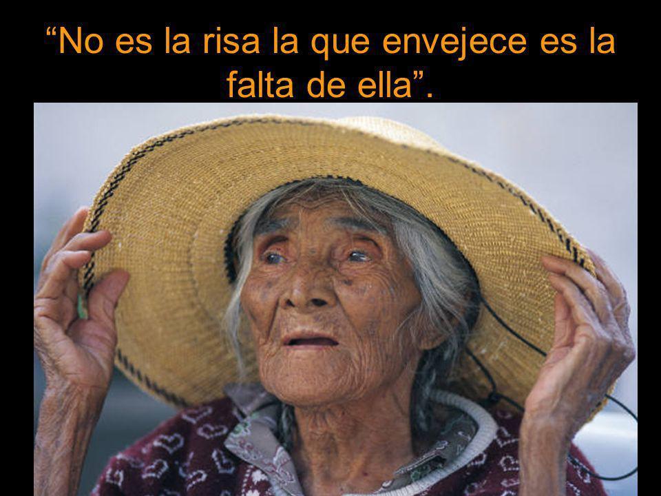 No es la risa la que envejece es la falta de ella .