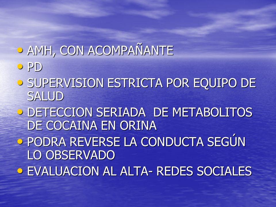 AMH, CON ACOMPAÑANTE PD. SUPERVISION ESTRICTA POR EQUIPO DE SALUD. DETECCION SERIADA DE METABOLITOS DE COCAINA EN ORINA.