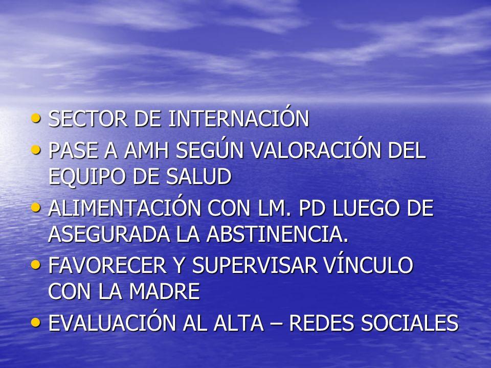 SECTOR DE INTERNACIÓN PASE A AMH SEGÚN VALORACIÓN DEL EQUIPO DE SALUD. ALIMENTACIÓN CON LM. PD LUEGO DE ASEGURADA LA ABSTINENCIA.