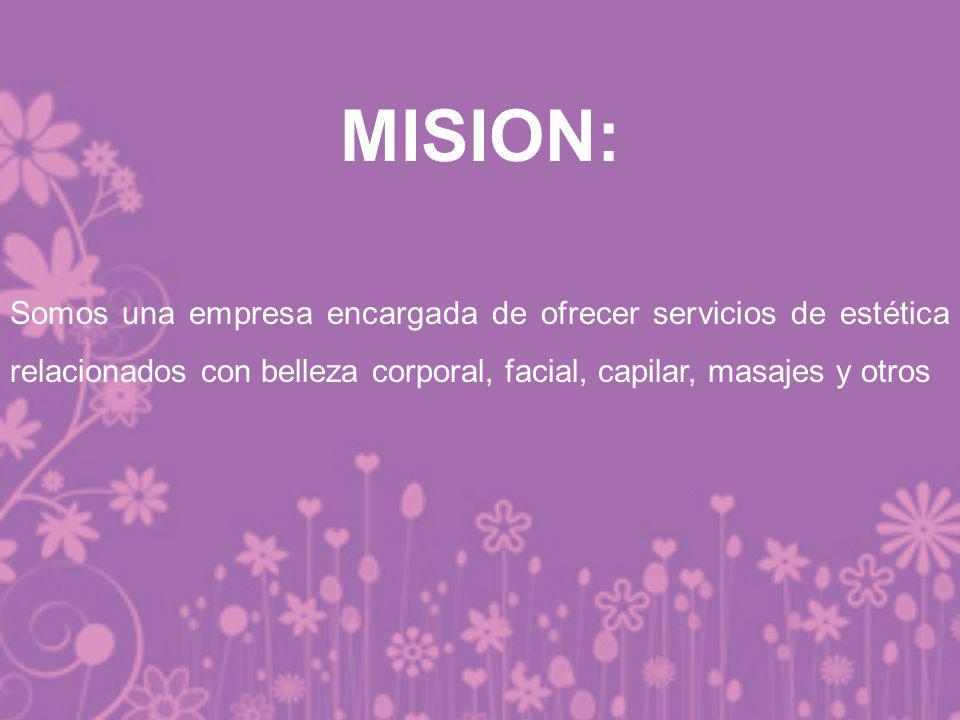 MISION: Somos una empresa encargada de ofrecer servicios de estética relacionados con belleza corporal, facial, capilar, masajes y otros.