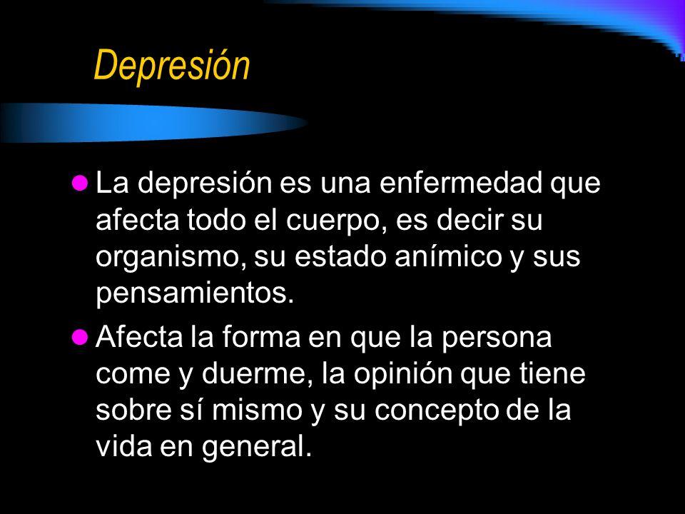 Depresión La depresión es una enfermedad que afecta todo el cuerpo, es decir su organismo, su estado anímico y sus pensamientos.