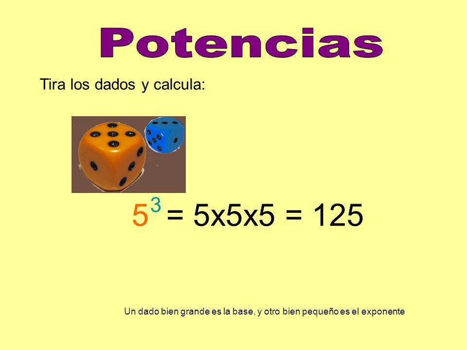 5 = 5x5x5 = 125 Potencias 3 Tira los dados y calcula: