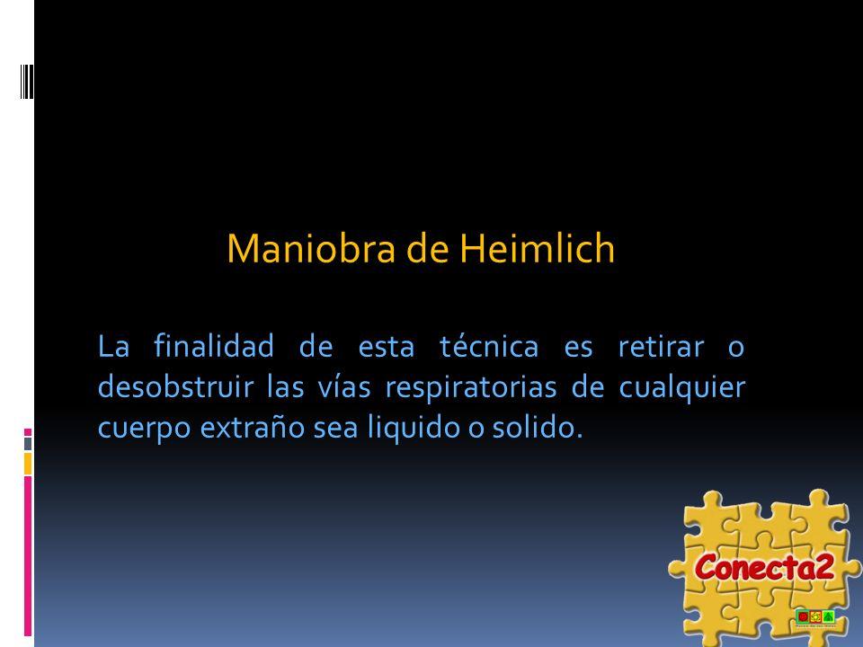Maniobra de Heimlich La finalidad de esta técnica es retirar o desobstruir las vías respiratorias de cualquier cuerpo extraño sea liquido o solido.