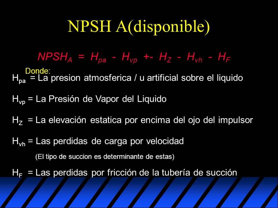 NPSH A(disponible) NPSHA = Hpa - Hvp +- HZ - Hvh - HF