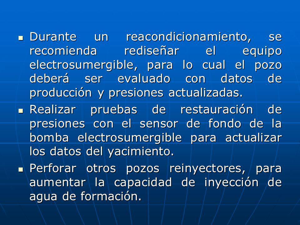 Durante un reacondicionamiento, se recomienda rediseñar el equipo electrosumergible, para lo cual el pozo deberá ser evaluado con datos de producción y presiones actualizadas.