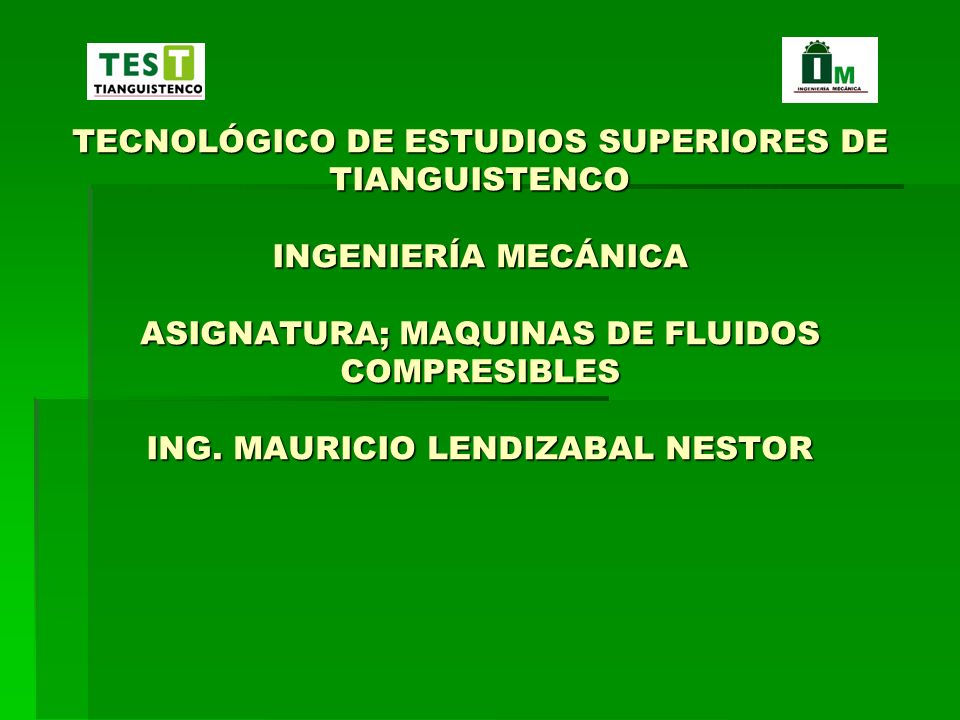 TECNOLÓGICO DE ESTUDIOS SUPERIORES DE TIANGUISTENCO INGENIERÍA MECÁNICA ASIGNATURA; MAQUINAS DE FLUIDOS COMPRESIBLES ING.