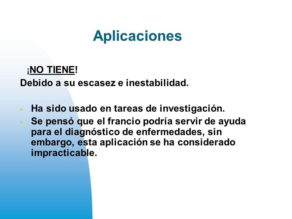 Aplicaciones Debido a su escasez e inestabilidad.