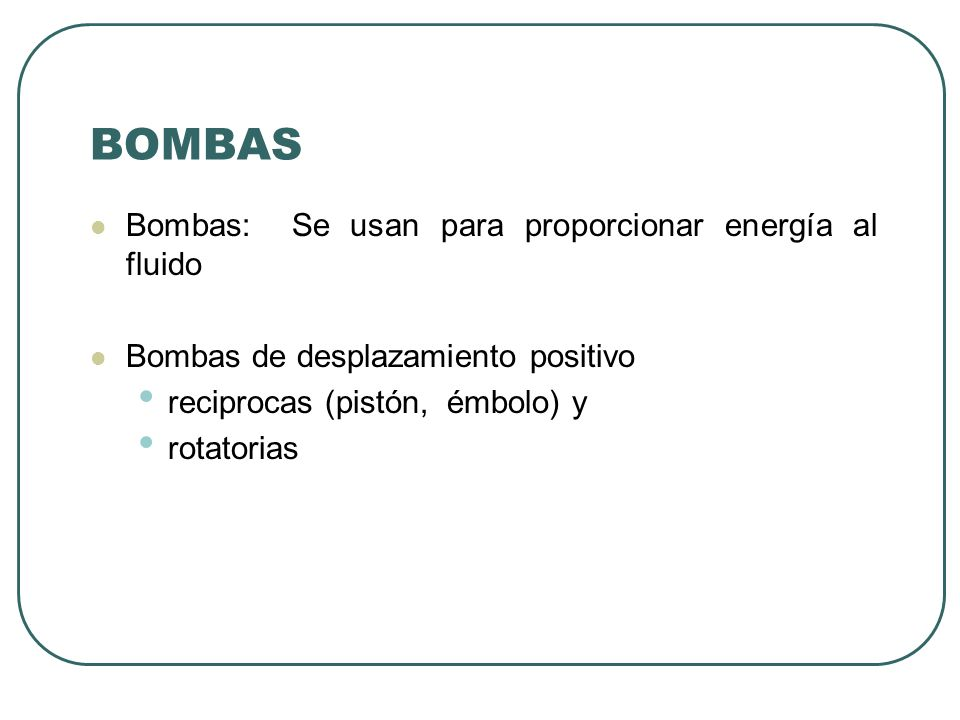 BOMBAS Bombas: Se usan para proporcionar energía al fluido