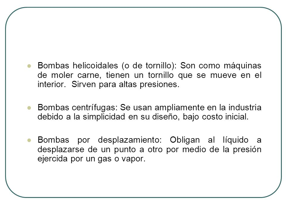 Bombas helicoidales (o de tornillo): Son como máquinas de moler carne, tienen un tornillo que se mueve en el interior. Sirven para altas presiones.