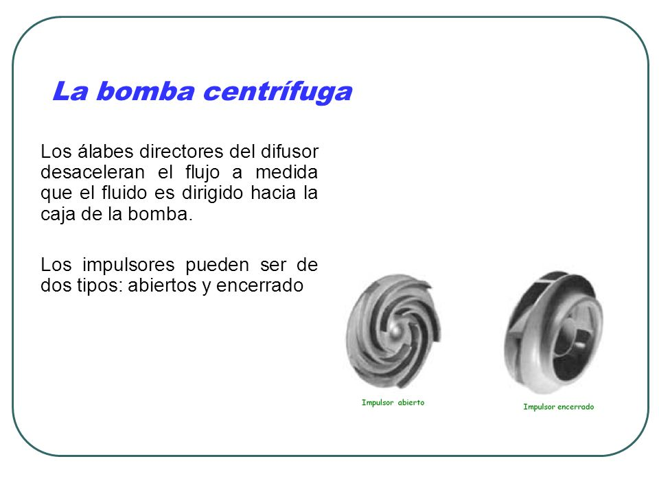La bomba centrífuga Los álabes directores del difusor desaceleran el flujo a medida que el fluido es dirigido hacia la caja de la bomba.