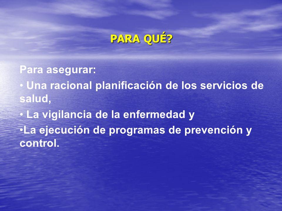 PARA QUÉ Para asegurar: Una racional planificación de los servicios de salud, La vigilancia de la enfermedad y.