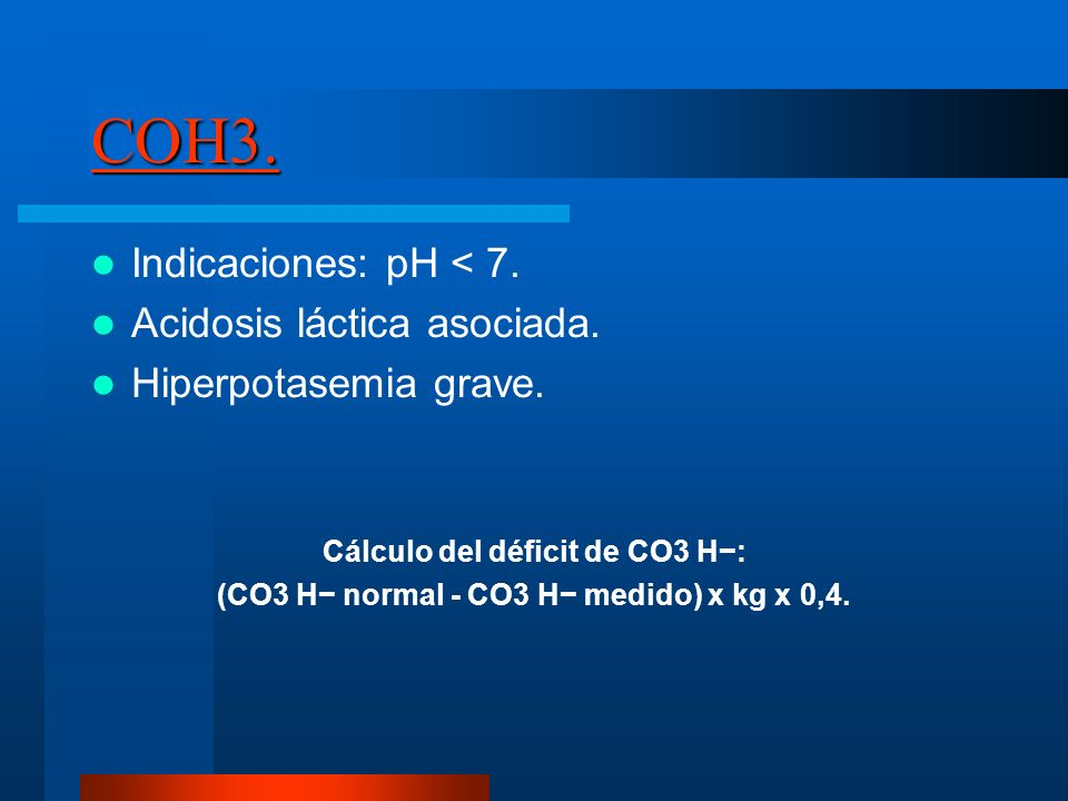COH3. Indicaciones: pH < 7. Acidosis láctica asociada.