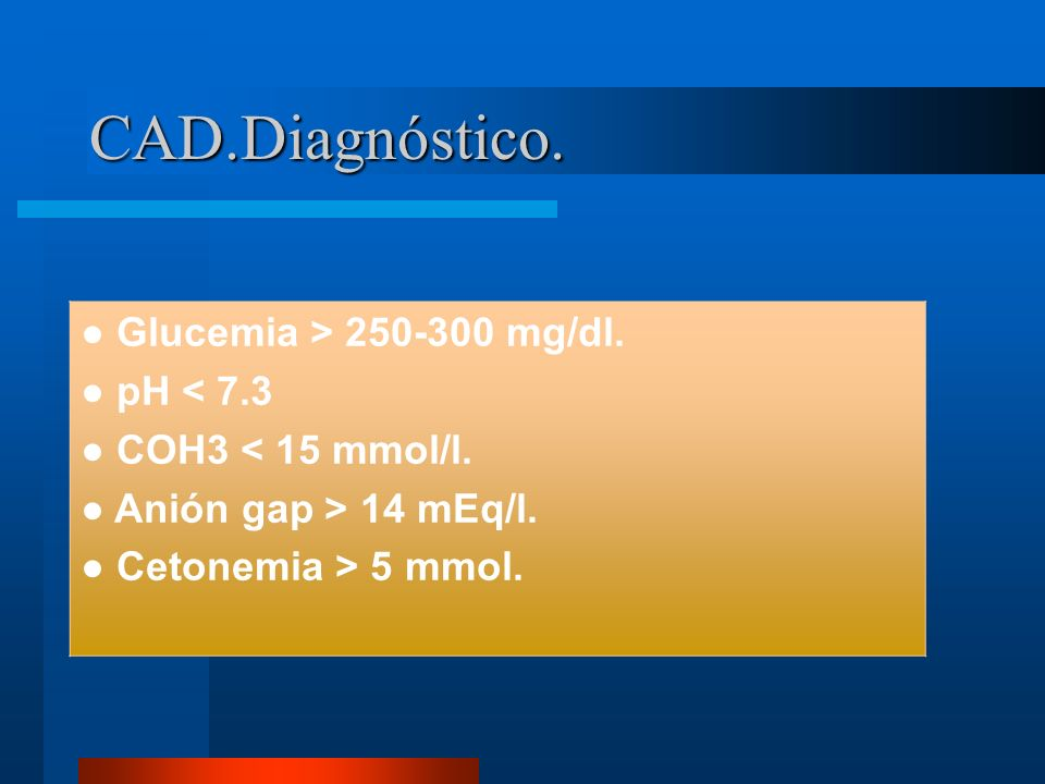 CAD.Diagnóstico. ● Glucemia > 250-300 mg/dl. ● pH < 7.3