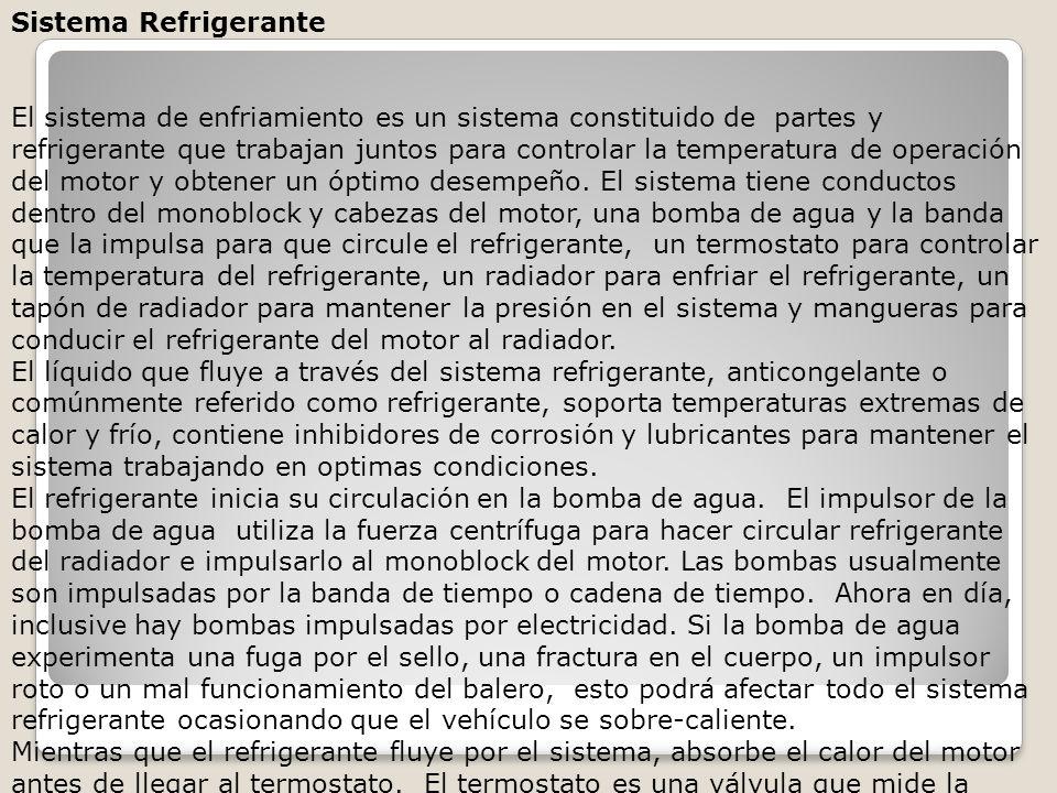 Sistema Refrigerante El sistema de enfriamiento es un sistema constituido de partes y refrigerante que trabajan juntos para controlar la temperatura de operación del motor y obtener un óptimo desempeño. El sistema tiene conductos dentro del monoblock y cabezas del motor, una bomba de agua y la banda que la impulsa para que circule el refrigerante, un termostato para controlar la temperatura del refrigerante, un radiador para enfriar el refrigerante, un tapón de radiador para mantener la presión en el sistema y mangueras para conducir el refrigerante del motor al radiador.