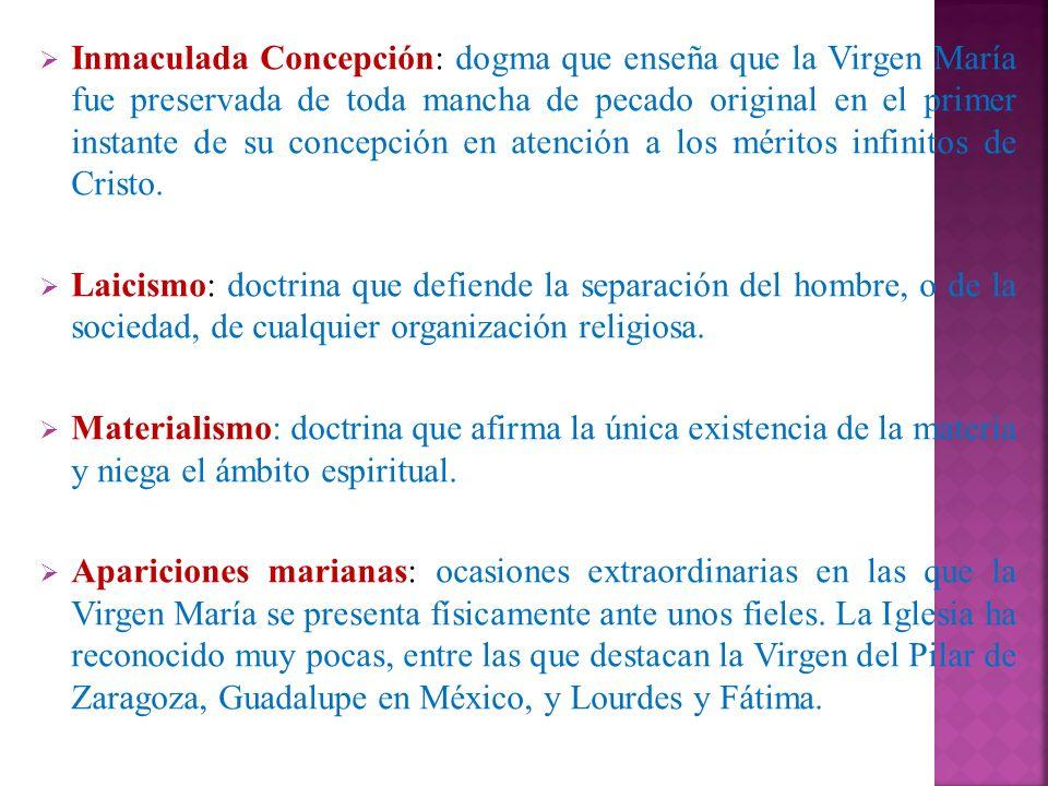 Inmaculada Concepción: dogma que enseña que la Virgen María fue preservada de toda mancha de pecado original en el primer instante de su concepción en atención a los méritos infinitos de Cristo.
