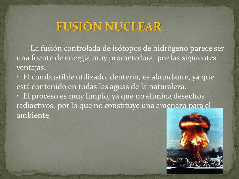FUSIÓN NUCLEAR La fusión controlada de isótopos de hidrógeno parece ser una fuente de energía muy prometedora, por las siguientes ventajas:
