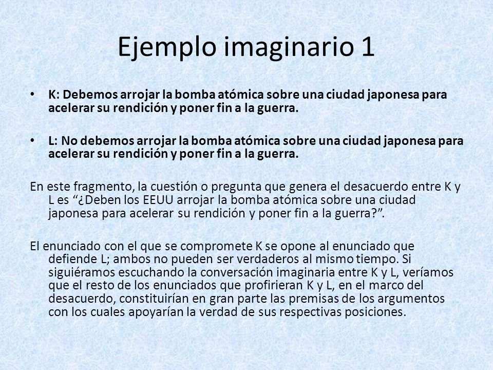 Ejemplo imaginario 1 K: Debemos arrojar la bomba atómica sobre una ciudad japonesa para acelerar su rendición y poner fin a la guerra.