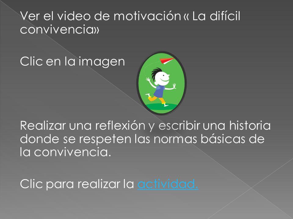 Ver el video de motivación « La difícil convivencia» Clic en la imagen Realizar una reflexión y escribir una historia donde se respeten las normas básicas de la convivencia.
