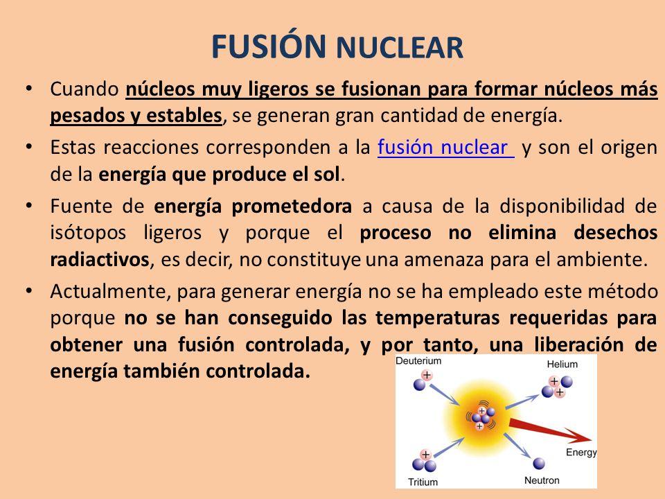 FUSIÓN NUCLEAR Cuando núcleos muy ligeros se fusionan para formar núcleos más pesados y estables, se generan gran cantidad de energía.