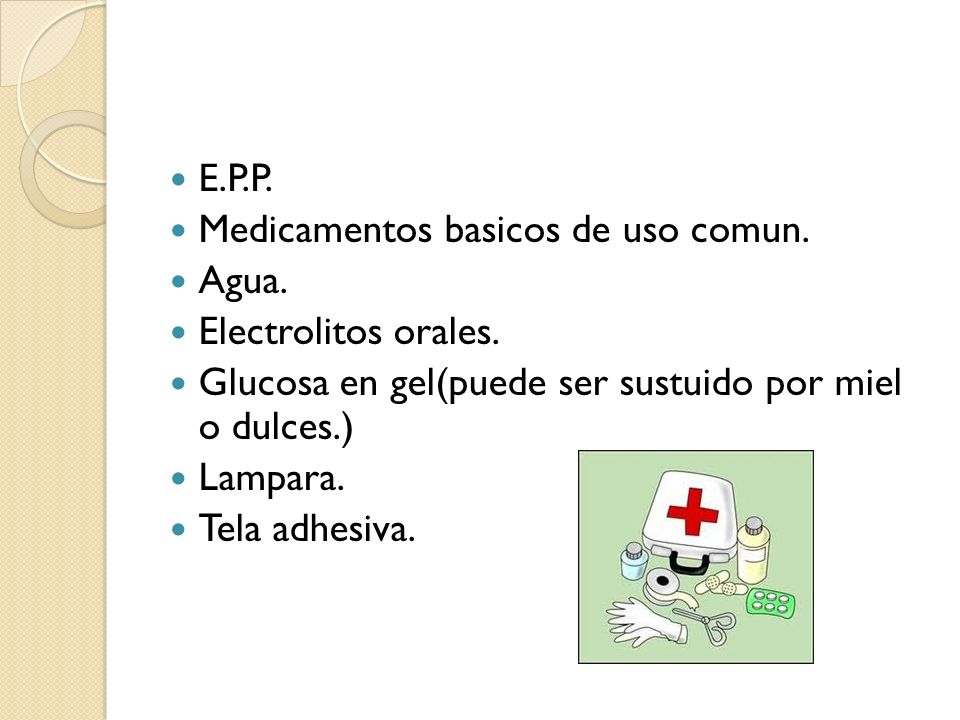 E.P.P. Medicamentos basicos de uso comun. Agua. Electrolitos orales. Glucosa en gel(puede ser sustuido por miel o dulces.)