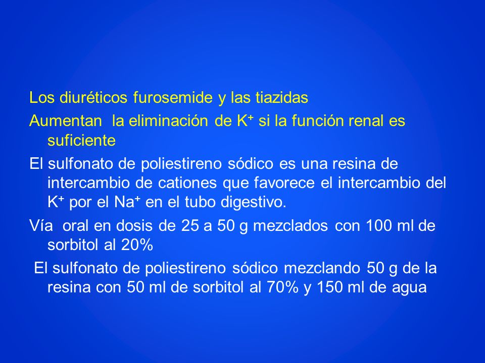 Los diuréticos furosemide y las tiazidas Aumentan la eliminación de K+ si la función renal es suficiente El sulfonato de poliestireno sódico es una resina de intercambio de cationes que favorece el intercambio del K+ por el Na+ en el tubo digestivo. Vía oral en dosis de 25 a 50 g mezclados con 100 ml de sorbitol al 20% El sulfonato de poliestireno sódico mezclando 50 g de la resina con 50 ml de sorbitol al 70% y 150 ml de agua