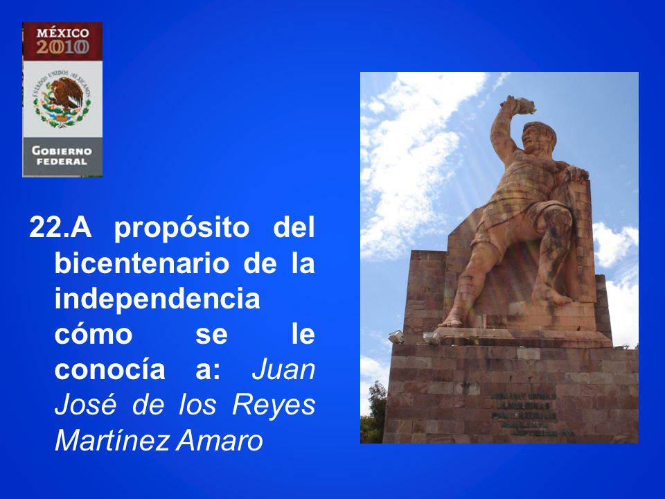 22.A propósito del bicentenario de la independencia cómo se le conocía a: Juan José de los Reyes Martínez Amaro