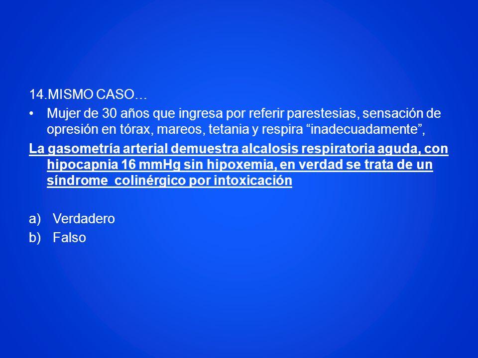 14.MISMO CASO… Mujer de 30 años que ingresa por referir parestesias, sensación de opresión en tórax, mareos, tetania y respira inadecuadamente ,