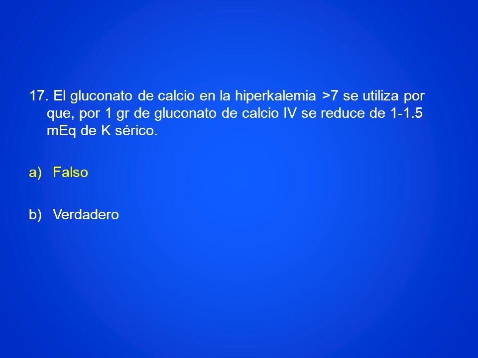 17. El gluconato de calcio en la hiperkalemia >7 se utiliza por que, por 1 gr de gluconato de calcio IV se reduce de 1-1.5 mEq de K sérico.