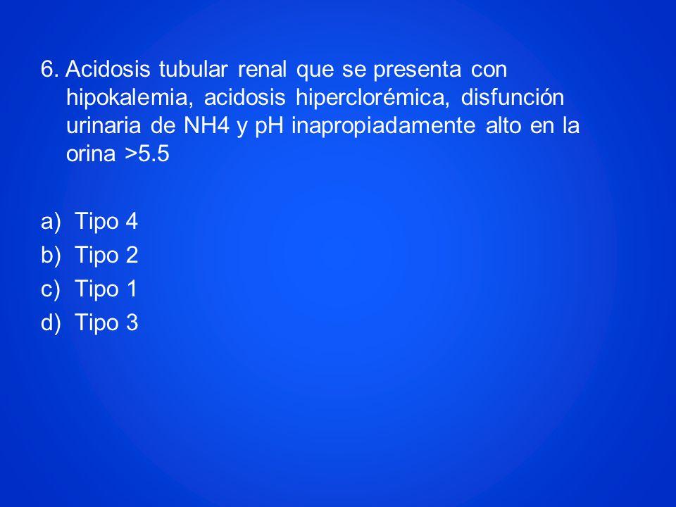 6. Acidosis tubular renal que se presenta con hipokalemia, acidosis hiperclorémica, disfunción urinaria de NH4 y pH inapropiadamente alto en la orina >5.5