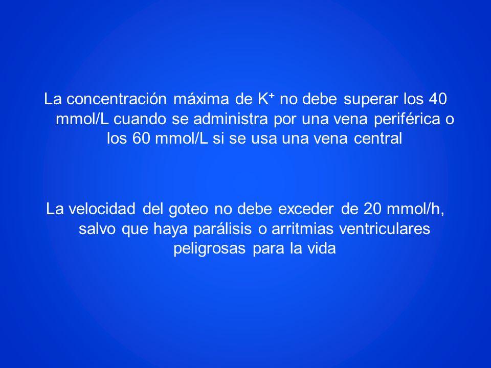 La concentración máxima de K+ no debe superar los 40 mmol/L cuando se administra por una vena periférica o los 60 mmol/L si se usa una vena central La velocidad del goteo no debe exceder de 20 mmol/h, salvo que haya parálisis o arritmias ventriculares peligrosas para la vida