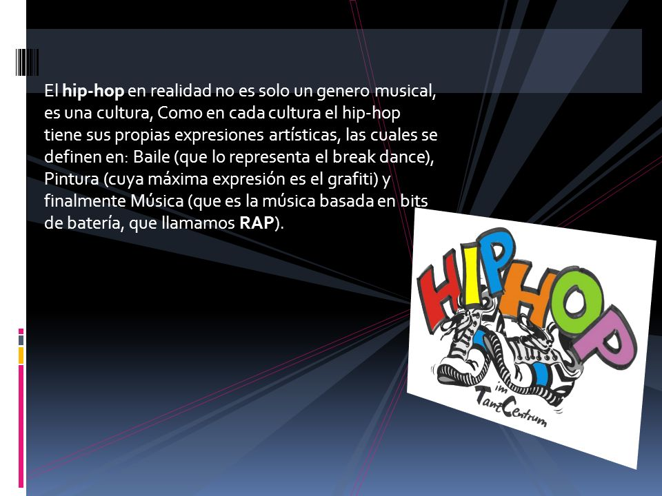 El hip-hop en realidad no es solo un genero musical, es una cultura, Como en cada cultura el hip-hop tiene sus propias expresiones artísticas, las cuales se definen en: Baile (que lo representa el break dance), Pintura (cuya máxima expresión es el grafiti) y finalmente Música (que es la música basada en bits de batería, que llamamos RAP).