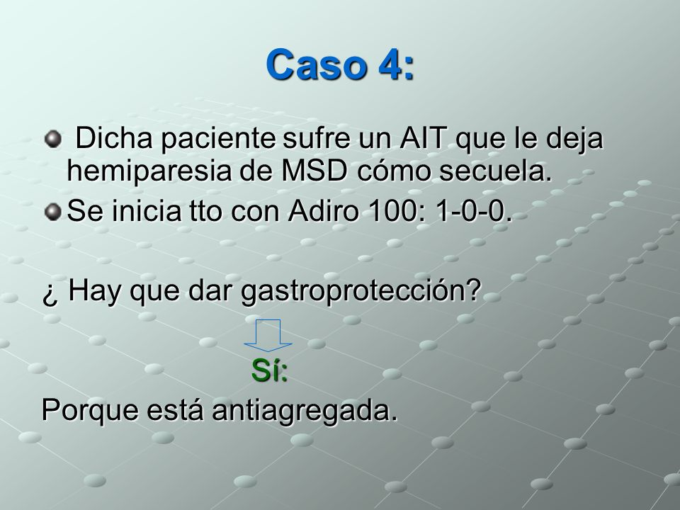 Caso 4: Dicha paciente sufre un AIT que le deja hemiparesia de MSD cómo secuela. Se inicia tto con Adiro 100: 1-0-0.