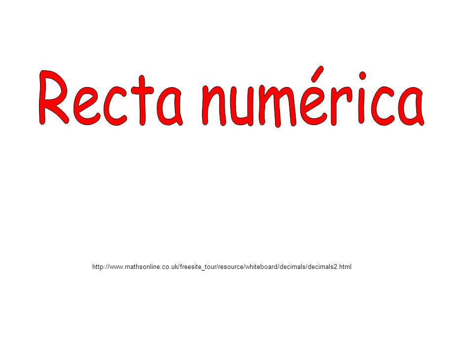 Recta numéricahttp://www.mathsonline.co.uk/freesite_tour/resource/whiteboard/decimals/decimals2.html.