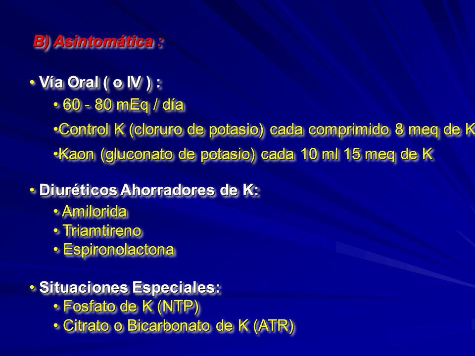 B) Asintomática : Vía Oral ( o IV ) : 60 - 80 mEq / día. Control K (cloruro de potasio) cada comprimido 8 meq de K.