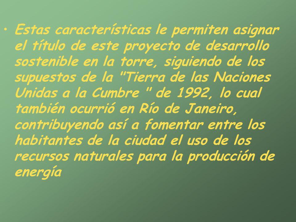 Estas características le permiten asignar el título de este proyecto de desarrollo sostenible en la torre, siguiendo de los supuestos de la Tierra de las Naciones Unidas a la Cumbre de 1992, lo cual también ocurrió en Río de Janeiro, contribuyendo así a fomentar entre los habitantes de la ciudad el uso de los recursos naturales para la producción de energía