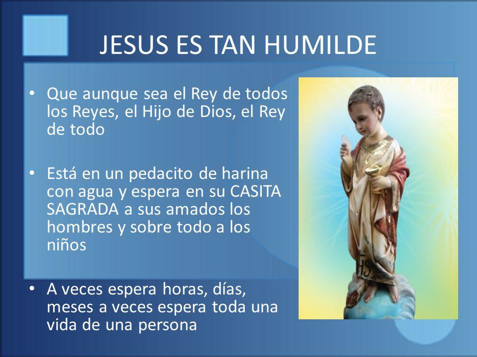 JESUS ES TAN HUMILDE Que aunque sea el Rey de todos los Reyes, el Hijo de Dios, el Rey de todo.
