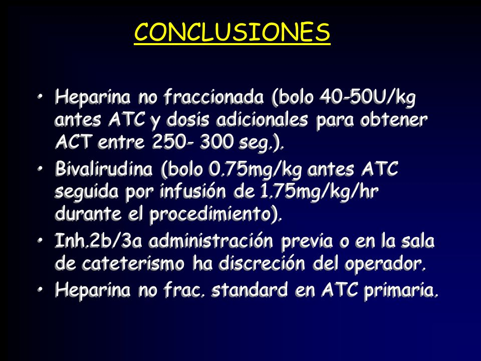 CONCLUSIONES Heparina no fraccionada (bolo 40-50U/kg antes ATC y dosis adicionales para obtener ACT entre 250- 300 seg.).