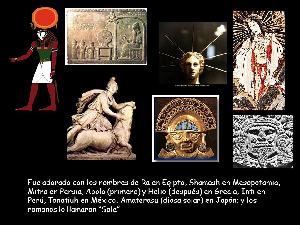 Fue adorado con los nombres de Ra en Egipto, Shamash en Mesopotamia, Mitra en Persia, Apolo (primero) y Helio (después) en Grecia, Inti en Perú, Tonatiuh en México, Amaterasu (diosa solar) en Japón; y los romanos lo llamaron Sole