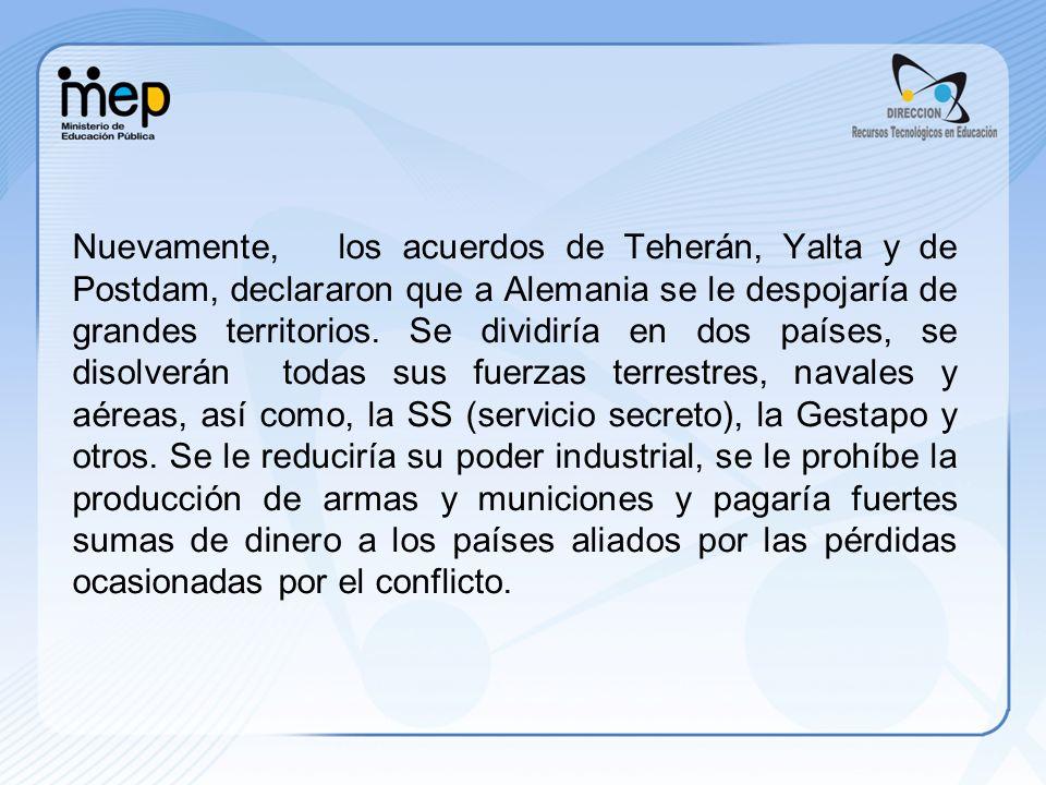 Nuevamente, los acuerdos de Teherán, Yalta y de Postdam, declararon que a Alemania se le despojaría de grandes territorios.
