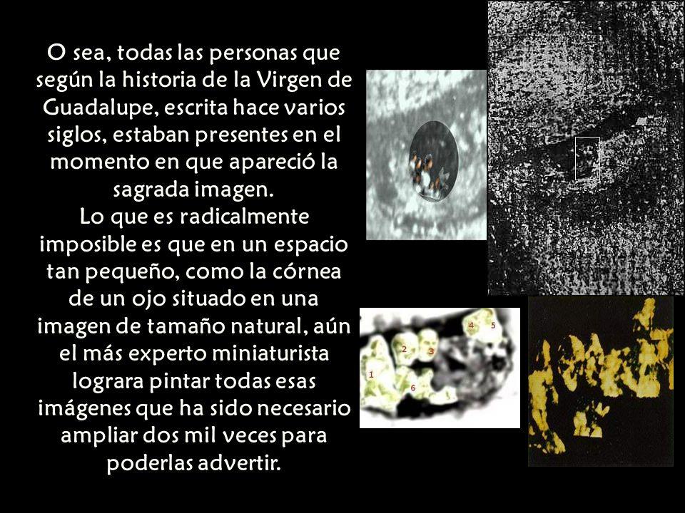 O sea, todas las personas que según la historia de la Virgen de Guadalupe, escrita hace varios siglos, estaban presentes en el momento en que apareció la sagrada imagen.