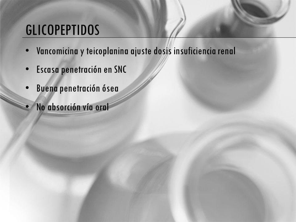 glicopeptidos Vancomicina y teicoplanina ajuste dosis insuficiencia renal. Escasa penetración en SNC.