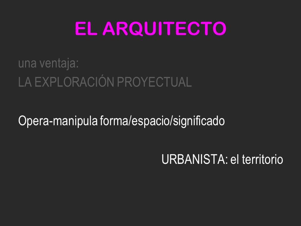 EL ARQUITECTO una ventaja: LA EXPLORACIÓN PROYECTUAL Opera-manipula forma/espacio/significado URBANISTA: el territorio
